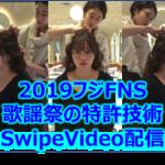 2019フジFNS歌謡祭初採用の特許技術SwipeVideo配信とは?歌手を好みの視点から観れる!